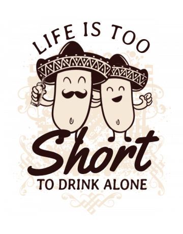 Life is too short to drink alone