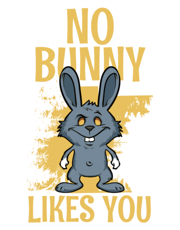 No bunny likes you
